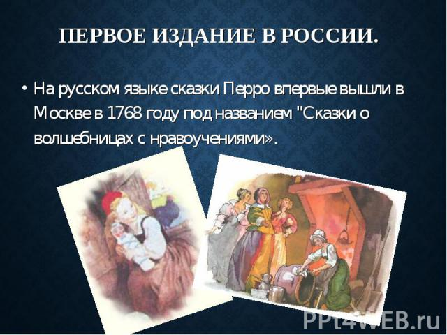 """На русском языке сказки Перро впервые вышли в Москве в 1768 году под названием """"Сказки о волшебницах с нравоучениями». На русском языке сказки Перро впервые вышли в Москве в 1768 году под названием """"Сказки о волшебницах с нравоучениями»."""