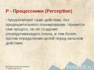 P - Процессники (Perception) - предпочитают само действие, без предварительного