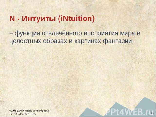 N - Интуиты (iNtuition) – функция отвлечённого восприятия мира в целостных образах и картинах фантазии.