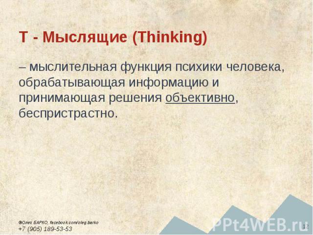 T - Мыслящие (Thinking) – мыслительная функция психики человека, обрабатывающая информацию и принимающая решения объективно, беспристрастно.