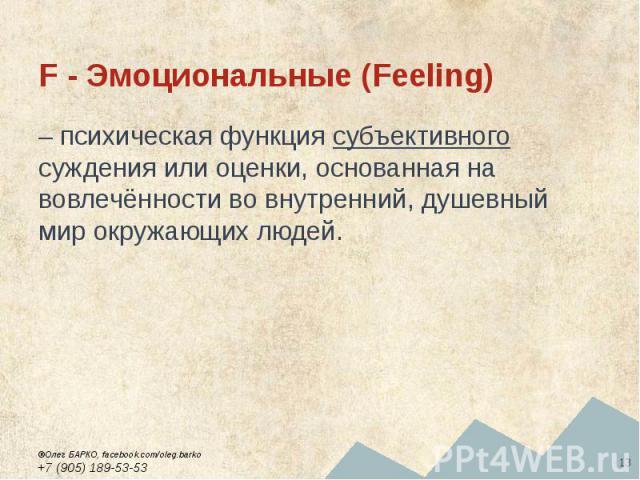 F - Эмоциональные (Feeling) – психическая функция субъективного суждения или оценки, основанная на вовлечённости во внутренний, душевный мир окружающих людей.