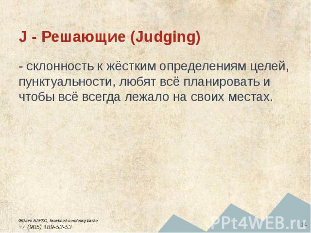J - Решающие (Judging) - склонность к жёстким определениям целей, пунктуальности, любят всё планировать и чтобы всё всегда лежало на своих местах.