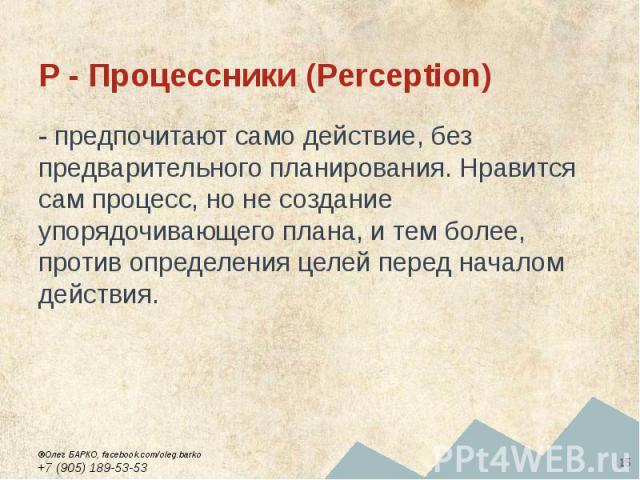 P - Процессники (Perception) - предпочитают само действие, без предварительного планирования. Нравится сам процесс, но не создание упорядочивающего плана, и тем более, против определения целей перед началом действия.