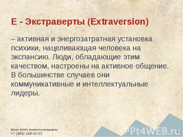 E - Экстраверты (Extraversion) – активная и энергозатратная установка психики, нацеливающая человека на экспансию. Люди, обладающие этим качеством, настроены на активное общение. В большинстве случаев они коммуникативные и интеллектуальные лидеры.