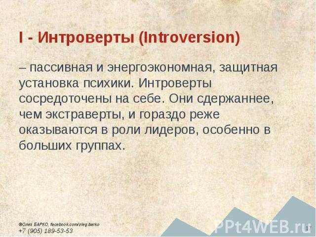 I - Интроверты (Introversion) – пассивная и энергоэкономная, защитная установка психики. Интроверты сосредоточены на себе. Они сдержаннее, чем экстраверты, и гораздо реже оказываются в роли лидеров, особенно в больших группах.