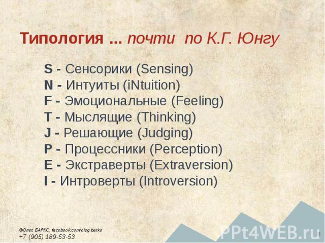 Типология ... почти по К.Г. Юнгу S - Сенсорики (Sensing) N - Интуиты (iNtuition) F - Эмоциональные (Feeling) T - Мыслящие (Thinking) J - Решающие (Judging) P - Процессники (Perception) E - Экстраверты (Extraversion) I - Интроверты (Introversion)