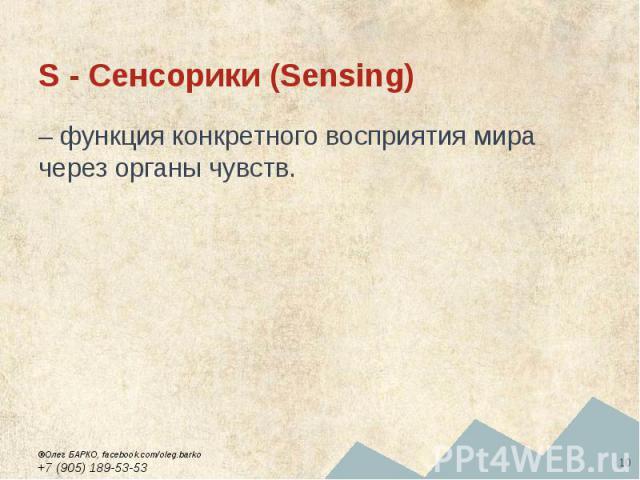 S - Сенсорики (Sensing) – функция конкретного восприятия мира через органы чувств.