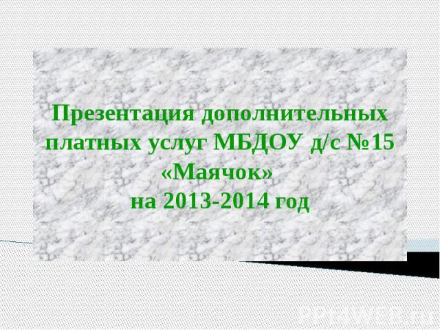 Презентация дополнительных платных услуг МБДОУ д/с №15 «Маячок» на 2013-2014 год
