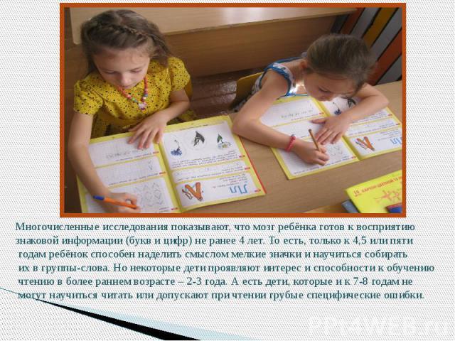 Многочисленные исследования показывают, что мозг ребёнка готов к восприятию знаковой информации (букв и цифр) не ранее 4 лет. То есть, только к 4,5 или пяти годам ребёнок способен наделить смыслом мелкие значки и научиться собирать их в группы-слова…