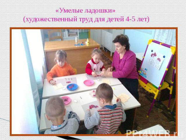 «Умелые ладошки» (художественный труд для детей 4-5 лет)