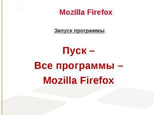 Запуск программы: Запуск программы: Пуск – Все программы – Mozilla Firefox