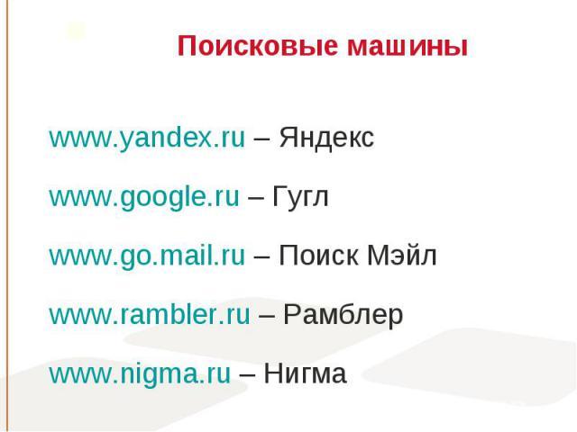 www.yandex.ru – Яндекс www.yandex.ru – Яндекс www.google.ru – Гугл www.go.mail.ru – Поиск Мэйл www.rambler.ru – Рамблер www.nigma.ru – Нигма