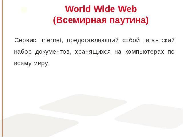 Сервис Internet, представляющий собой гигантский набор документов, хранящихся на компьютерах по всему миру. Сервис Internet, представляющий собой гигантский набор документов, хранящихся на компьютерах по всему миру.