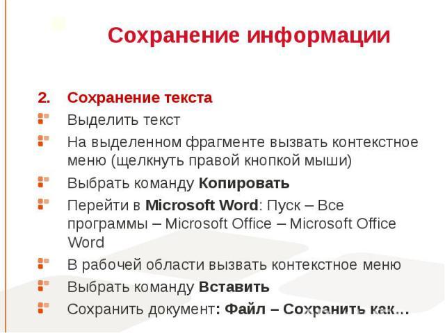 Сохранение текста Сохранение текста Выделить текст На выделенном фрагменте вызвать контекстное меню (щелкнуть правой кнопкой мыши) Выбрать команду Копировать Перейти в Microsoft Word: Пуск – Все программы – Microsoft Office – Microsoft Office Word В…
