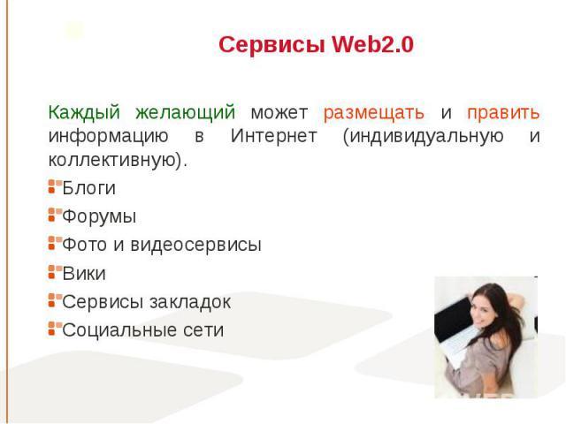 Каждый желающий может размещать и править информацию в Интернет (индивидуальную и коллективную). Каждый желающий может размещать и править информацию в Интернет (индивидуальную и коллективную). Блоги Форумы Фото и видеосервисы Вики Сервисы закладок …