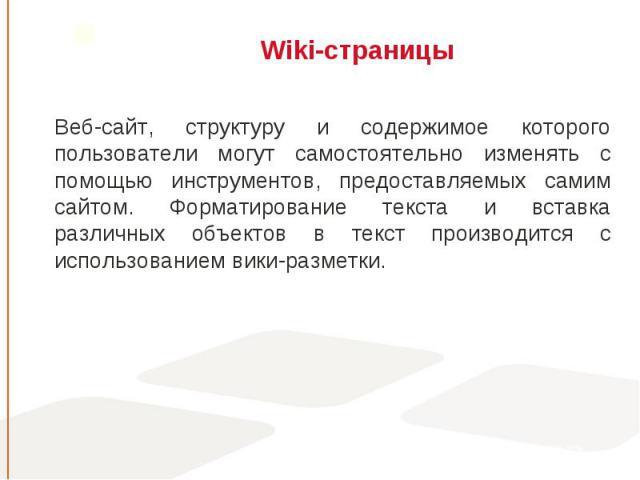 Веб-сайт, структуру и содержимое которого пользователи могут самостоятельно изменять с помощью инструментов, предоставляемых самим сайтом. Форматирование текста и вставка различных объектов в текст производится с использованием вики-разметки. Веб-са…