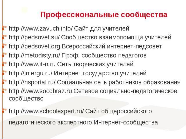 http://www.zavuch.info/ Сайт для учителей http://www.zavuch.info/ Сайт для учителей http://pedsovet.su/ Сообщество взаимопомощи учителей http://pedsovet.org Всероссийский интернет-педсовет http://metodisty.ru/ Проф. сообщество педагогов http://www.i…