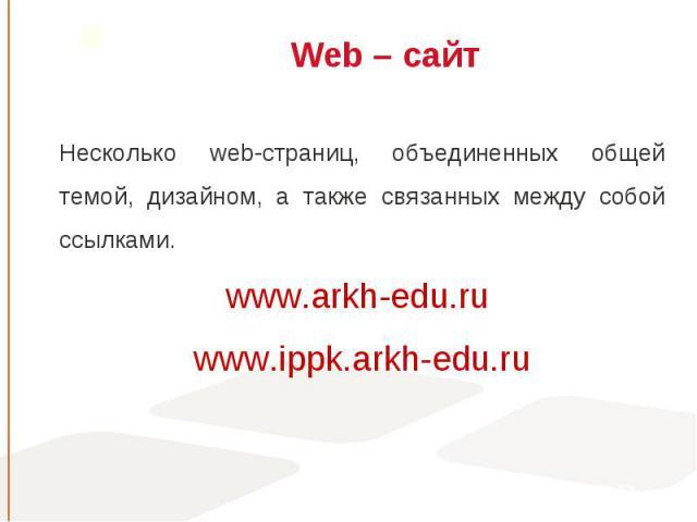 Несколько web-страниц, объединенных общей темой, дизайном, а также связанных между собой ссылками. Несколько web-страниц, объединенных общей темой, дизайном, а также связанных между собой ссылками. www.arkh-edu.ru www.ippk.arkh-edu.ru