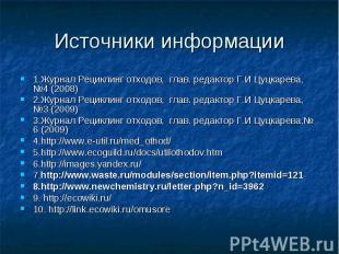 Источники информации 1.Журнал Рециклинг отходов, глав. редактор Г.И Цуцкарева, №