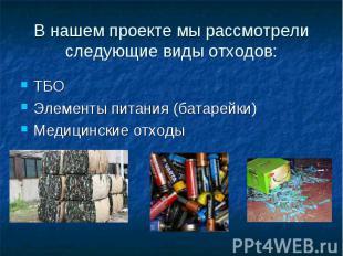 В нашем проекте мы рассмотрели следующие виды отходов: ТБО Элементы питания (бат