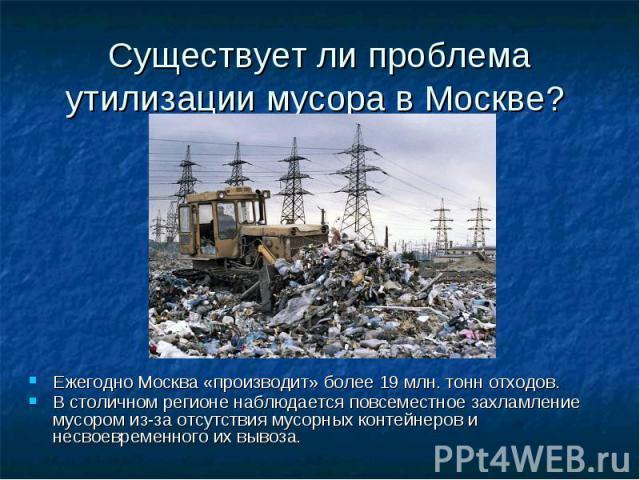 Существует ли проблема утилизации мусора в Москве? Ежегодно Москва «производит» более 19млн. тонн отходов. В столичном регионе наблюдается повсеместное захламление мусором из-за отсутствия мусорных контейнеров и несвоевременного их вывоза.