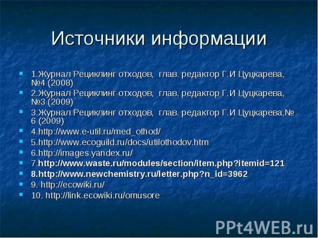 Источники информации 1.Журнал Рециклинг отходов, глав. редактор Г.И Цуцкарева, №4 (2008) 2.Журнал Рециклинг отходов, глав. редактор Г.И Цуцкарева, №3 (2009) 3.Журнал Рециклинг отходов, глав. редактор Г.И Цуцкарева,№ 6 (2009) 4.http://www.e-util.ru/m…