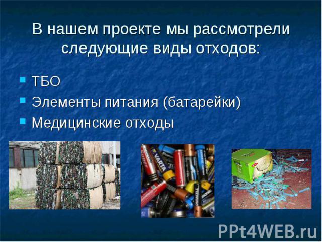 В нашем проекте мы рассмотрели следующие виды отходов: ТБО Элементы питания (батарейки) Медицинские отходы