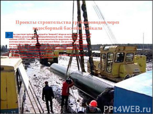 Проекты строительства трубопроводов через водосборный бассейн Байкала Уже существует трубопровод, идущий из Западной Сибири на восток к Ангарску, где за 90 км от Байкала располагается нефтеперерабатывающий завод - Ангарский нефте-химический комбинат…