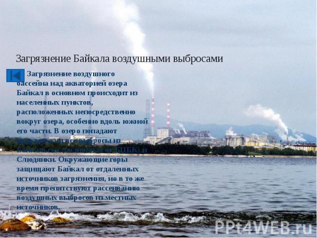 Загрязнение Байкала воздушными выбросами Загрязнение воздушного бассейна над акваторией озера Байкал в основном происходит из населенных пунктов, расположенных непосредственно вокруг озера, особенно вдоль южной его части. В озеро попадают практическ…