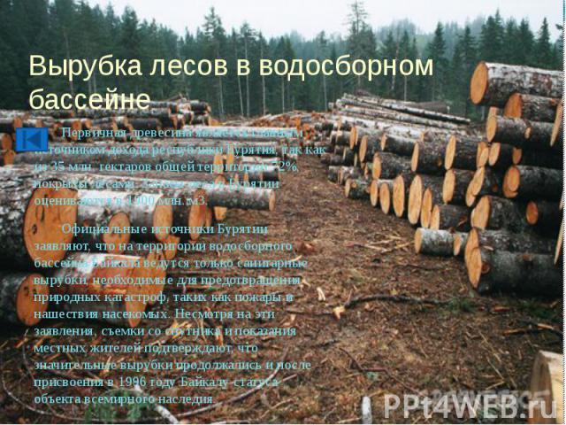 Вырубка лесов в водосборном бассейне Первичная древесина является главным источником дохода республики Бурятия, так как из 35 млн. гектаров общей территории 72%, покрыты лесами. Запасы леса в Бурятии оцениваются в 1900 млн. м3. Официальные источники…