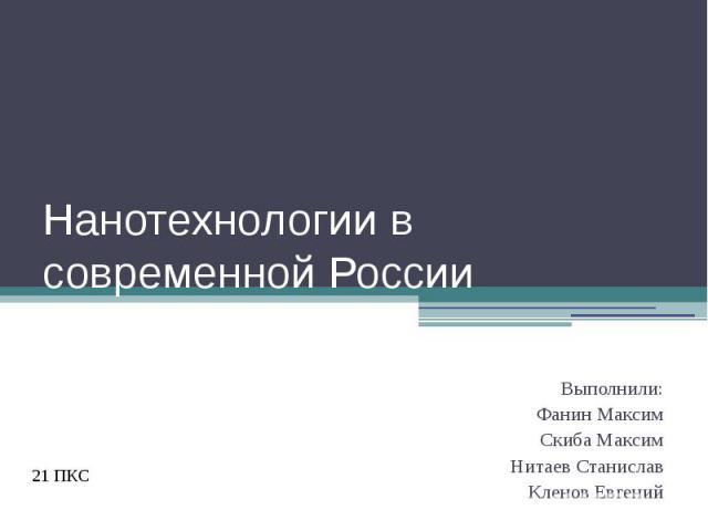 Нанотехнологии в современной РоссииВыполнили:Фанин МаксимСкиба МаксимНитаев СтаниславКленов Евгений