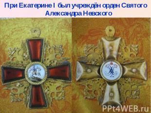 При Екатерине I был учреждён орден Святого Александра Невского При Екатерине I б