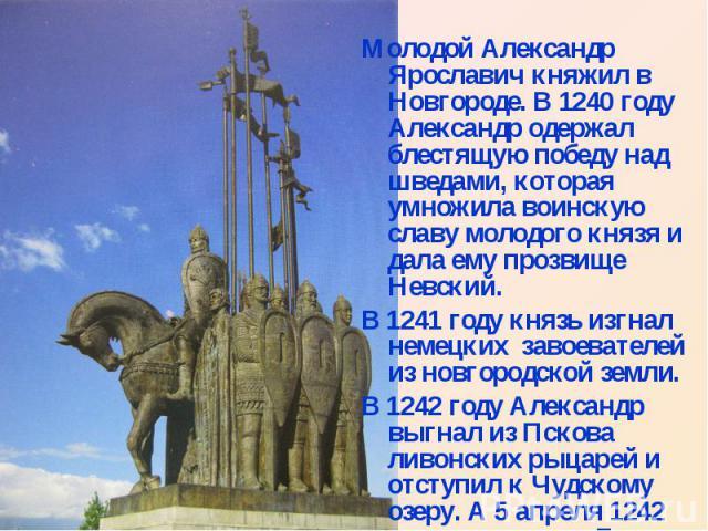 Молодой Александр Ярославич княжил в Новгороде. В 1240 году Александр одержал блестящую победу над шведами, которая умножила воинскую славу молодого князя и дала ему прозвище Невский. В 1241 году князь изгнал немецких завоевателей из новгородской зе…