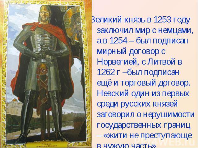 Великий князь в 1253 году заключил мир с немцами, а в 1254 – был подписан мирный договор с Норвегией, с Литвой в 1262 г –был подписан ещё и торговый договор. Невский один из первых среди русских князей заговорил о нерушимости государственных границ …