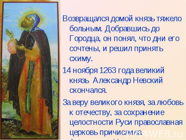 Возвращался домой князь тяжело больным. Добравшись до Городца, он понял, что дни его сочтены, и решил принять схиму. 14 ноября 1263 года великий князь Александр Невский скончался. За веру великого князя, за любовь к отечеству, за сохранение целостно…