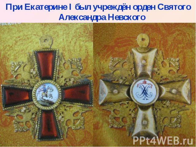 При Екатерине I был учреждён орден Святого Александра Невского При Екатерине I был учреждён орден Святого Александра Невского