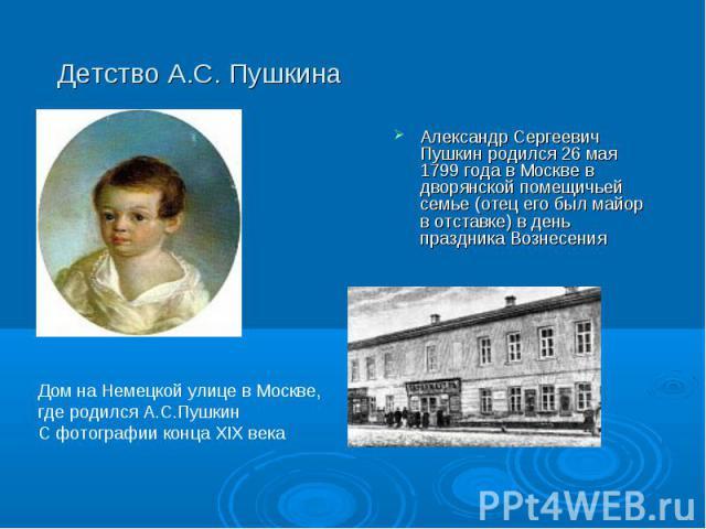 Александр Сергеевич Пушкин родился 26 мая 1799 года в Москве в дворянской помещичьей семье (отец его был майор в отставке) в день праздника Вознесения Александр Сергеевич Пушкин родился 26 мая 1799 года в Москве в дворянской помещичьей семье (отец е…
