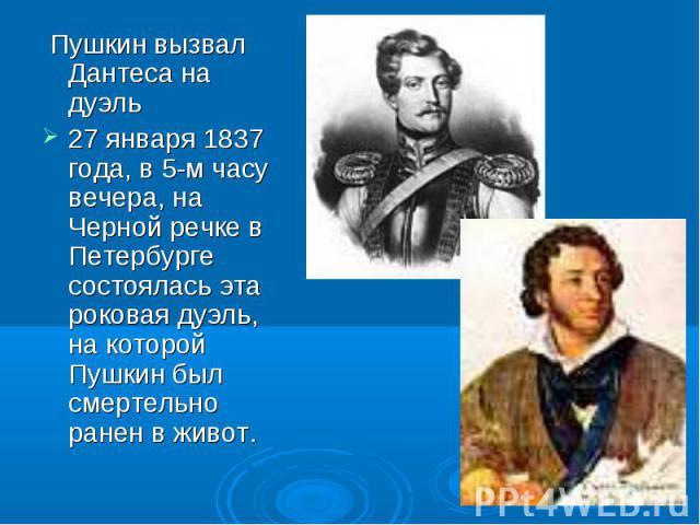 Пушкин вызвал Дантеса на дуэль Пушкин вызвал Дантеса на дуэль 27 января 1837 года, в 5-м часу вечера, на Черной речке в Петербурге состоялась эта роковая дуэль, на которой Пушкин был смертельно ранен в живот.