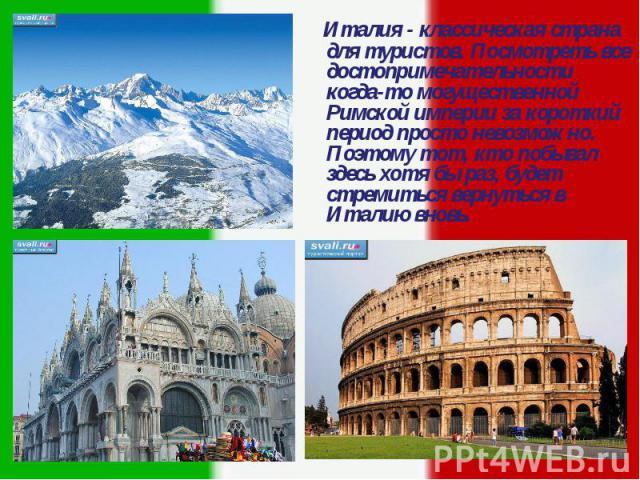 Италия - классическая страна для туристов. Посмотреть все достопримечательности когда-то могущественной Римской империи за короткий период просто невозможно. Поэтому тот, кто побывал здесь хотя бы раз, будет стремиться вернуться в Италию вновь. Итал…