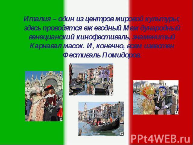Италия – один из центров мировой культуры; здесь проводятся ежегодный Международный венецианский кинофестиваль, знаменитый Карнавал масок. И, конечно, всем известен Фестиваль Помидоров. Италия – один из центров мировой культуры; здесь проводятся еже…