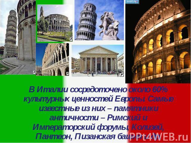 В Италии сосредоточено около 60% культурных ценностей Европы. Самые известные из них – памятники античности – Римский и Императорский форумы, Колизей, Пантеон, Пизанская башня и др. В Италии сосредоточено около 60% культурных ценностей Европы. Самые…
