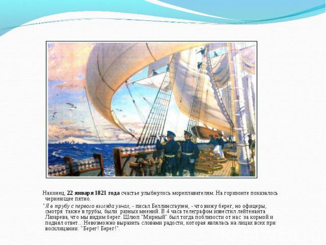 """Наконец, 22 января 1821 года счастье улыбнулось мореплавателям. На горизонте показалось чернеющее пятно. """"Я в трубу с первого взгляда узнал, - писал Беллинсгаузен, - что вижу берег, но офицеры, смотря также в трубы, были разных мнений. В 4 часа…"""