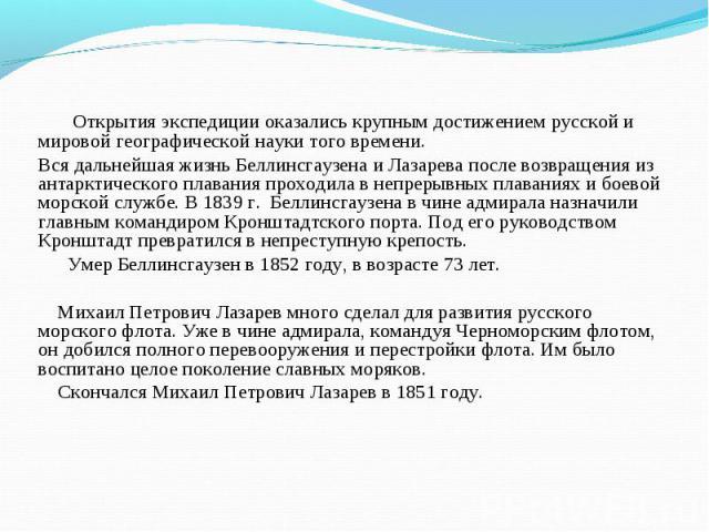 Открытия экспедиции оказались крупным достижением русской и мировой географической науки того времени. Открытия экспедиции оказались крупным достижением русской и мировой географической науки того времени. Вся дальнейшая жизнь Беллинсгаузена и Лазар…