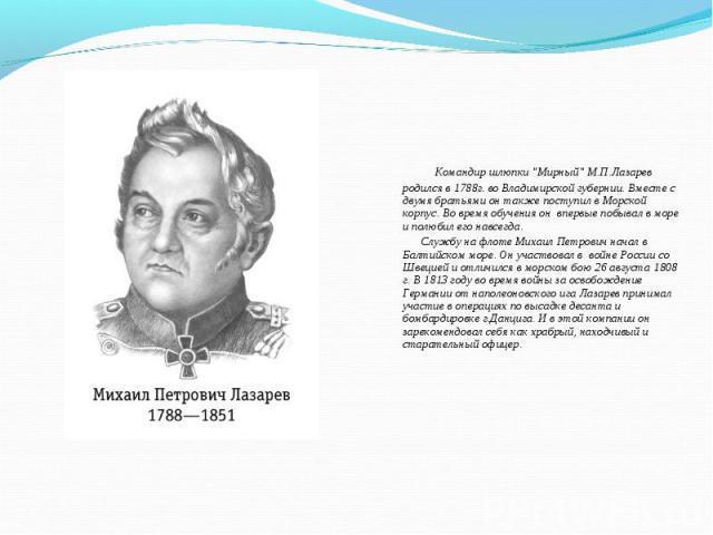 """Командир шлюпки """"Мирный"""" М.П.Лазарев родился в 1788г. во Владимирской губернии. Вместе с двумя братьями он также поступил в Морской корпус. Во время обучения он впервые побывал в море и полюбил его навсегда. Командир шлюпки """"Мирный&qu…"""