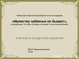 Районная поисково-краеведческая экспедиция«Мужеству забвенья не бывает»,посвящён