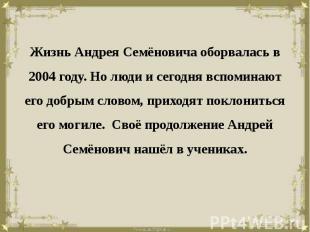 Жизнь Андрея Семёновича оборвалась в 2004 году. Но люди и сегодня вспоминают его