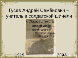 Гусев Андрей Семёнович – учитель в солдатской шинели