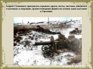 Андрею Семёновичу приходилось взрывать дороги, мосты, эшелоны, доводилось участв