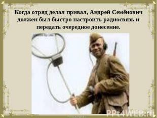 Когда отряд делал привал, Андрей Семёнович должен был быстро настроить радиосвяз
