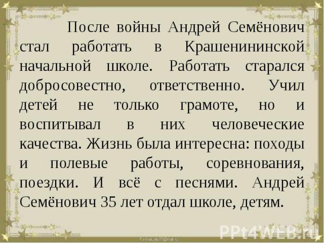 После войны Андрей Семёнович стал работать в Крашенининской начальной школе. Работать старался добросовестно, ответственно. Учил детей не только грамоте, но и воспитывал в них человеческие качества. Жизнь была интересна: походы и полевые работы, сор…